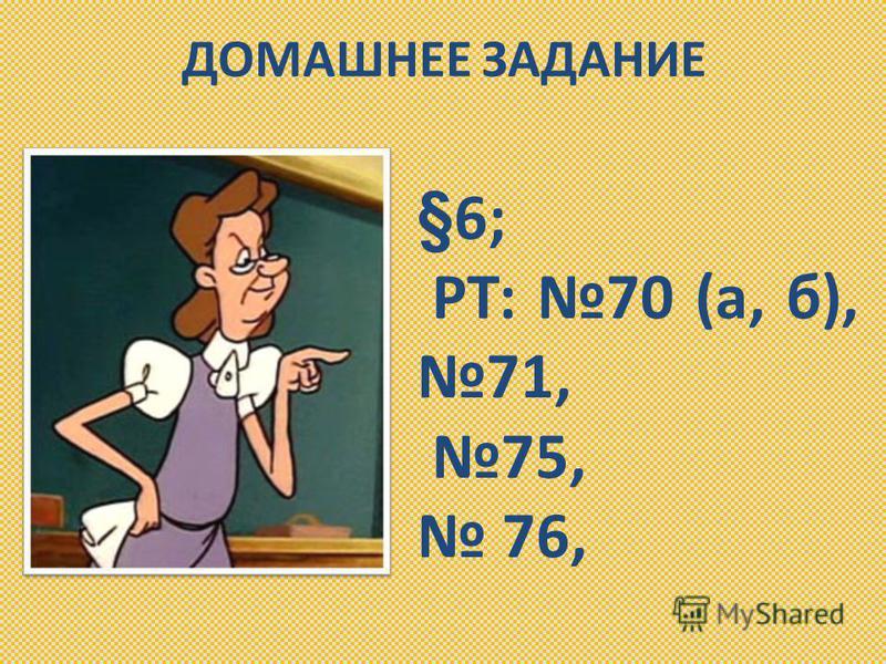 ДОМАШНЕЕ ЗАДАНИЕ §6; РТ: 70 (а, б), 71, 75, 76,