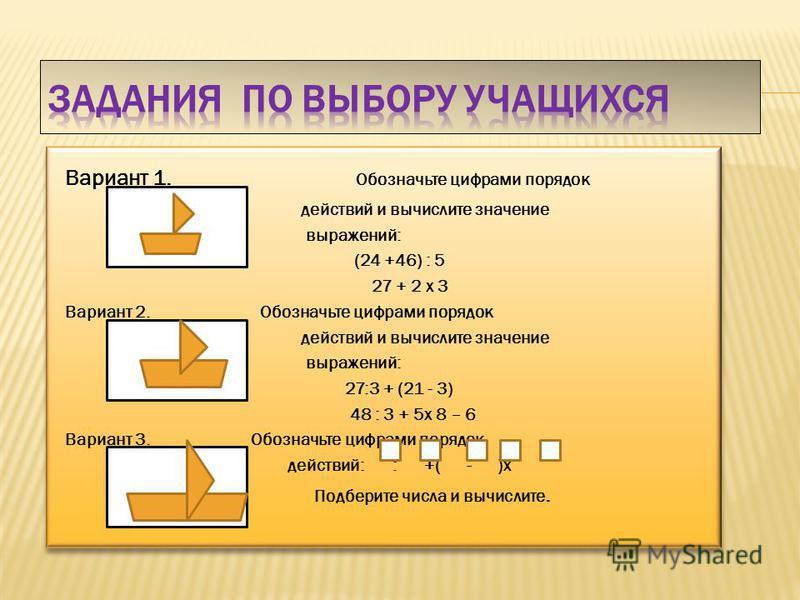 Вариант 1. Обозначьте цифрами порядок действий и вычислите значение выражений: (24 +46) : 5 27 + 2 х 3 Вариант 2. Обозначьте цифрами порядок действий и вычислите значение выражений: 27:3 + (21 - 3) 48 : 3 + 5 х 8 – 6 Вариант 3. Обозначьте цифрами пор