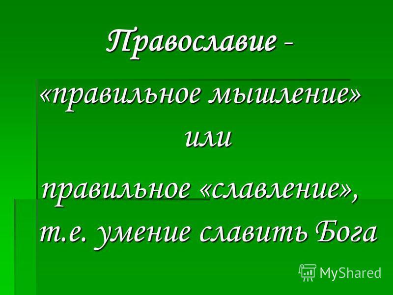 Православие - «правильное мышление» или правильное «славление», т.е. умение славить Бога