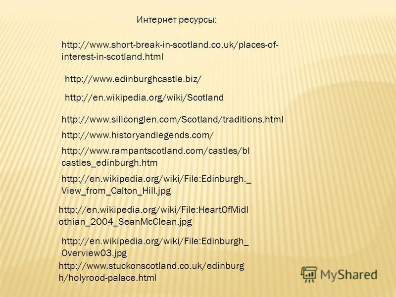 Интернет ресурсы: http://www.edinburghcastle.biz/ http://www.short-break-in-scotland.co.uk/places-of- interest-in-scotland.html http://en.wikipedia.org/wiki/Scotland http://www.siliconglen.com/Scotland/traditions.html http://www.historyandlegends.com