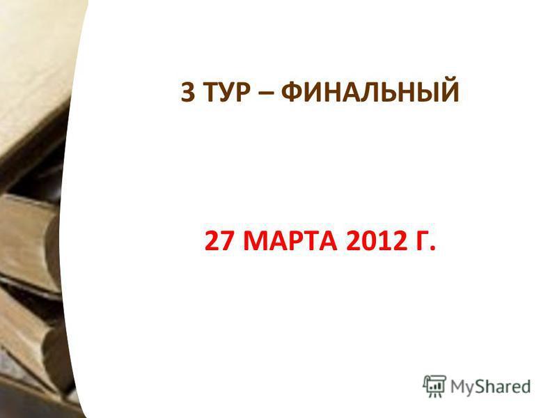 3 ТУР – ФИНАЛЬНЫЙ 27 МАРТА 2012 Г.