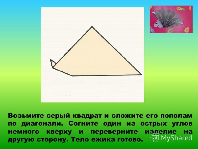Возьмите серый квадрат и сложите его пополам по диагонали. Согните один из острых углов немного кверху и переверните изделие на другую сторону. Тело ежика готово.