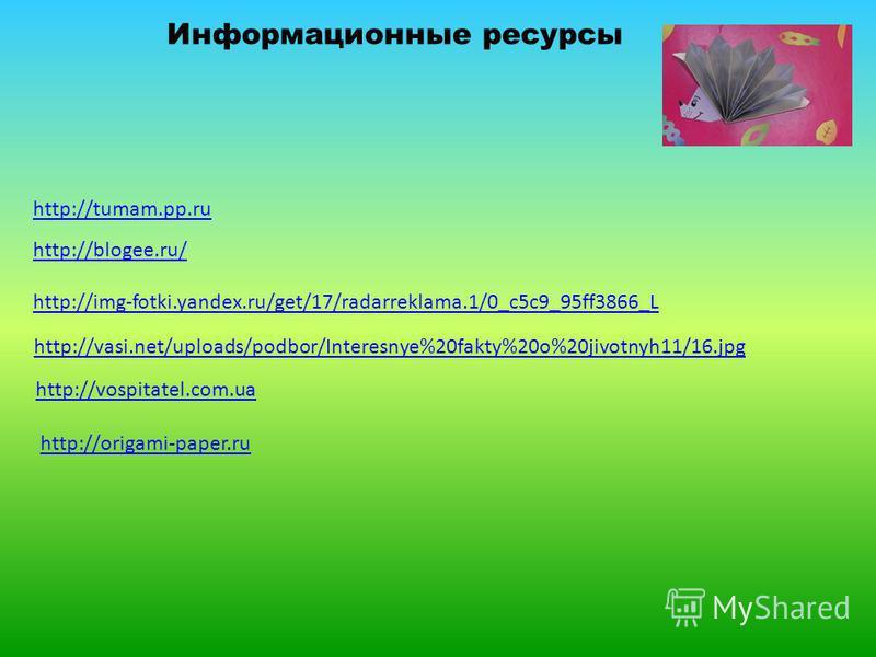 http://tumam.pp.ru http://blogee.ru/ http://img-fotki.yandex.ru/get/17/radarreklama.1/0_c5c9_95ff3866_L http://vasi.net/uploads/podbor/Interesnye%20fakty%20o%20jivotnyh11/16. jpg http://vospitatel.com.ua http://origami-paper.ru Информационные ресурсы