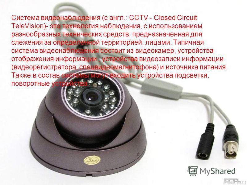 Система видеонаблюдения (с англ.: CCTV - Closed Circuit TeleVision)- это технология наблюдения, с использованием разнообразных технических средств, предназначенная для слежения за определенной территорией, лицами. Типичная система видеонаблюдения сос