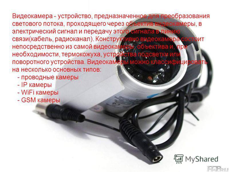 Видеокамера - устройство, предназначенное для преобразования светового потока, проходящего через объектив видеокамеры, в электрический сигнал и передачу этого сигнала в линию связи(кабель, радиоканал). Конструктивно видеокамера состоит непосредственн