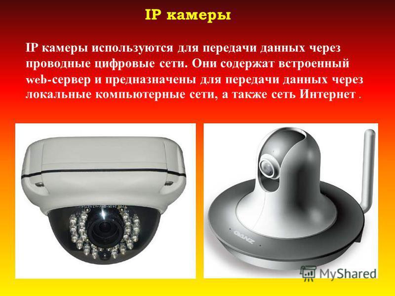 IP камеры IP камеры используются для передачи данных через проводные цифровые сети. Они содержат встроенный web- сервер и предназначены для передачи данных через локальные компьютерные сети, а также сеть Интернет.