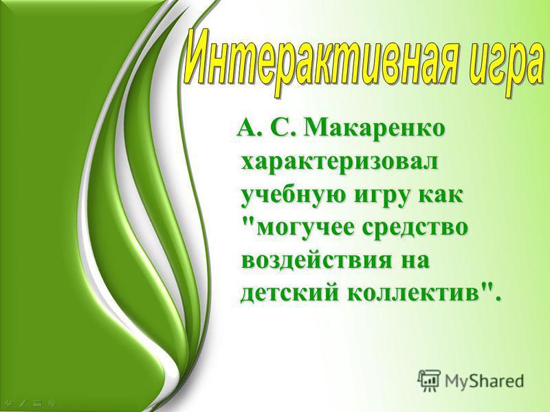 А. С. Макаренко характеризовал учебную игру как могучее средство воздействия на детский коллектив.