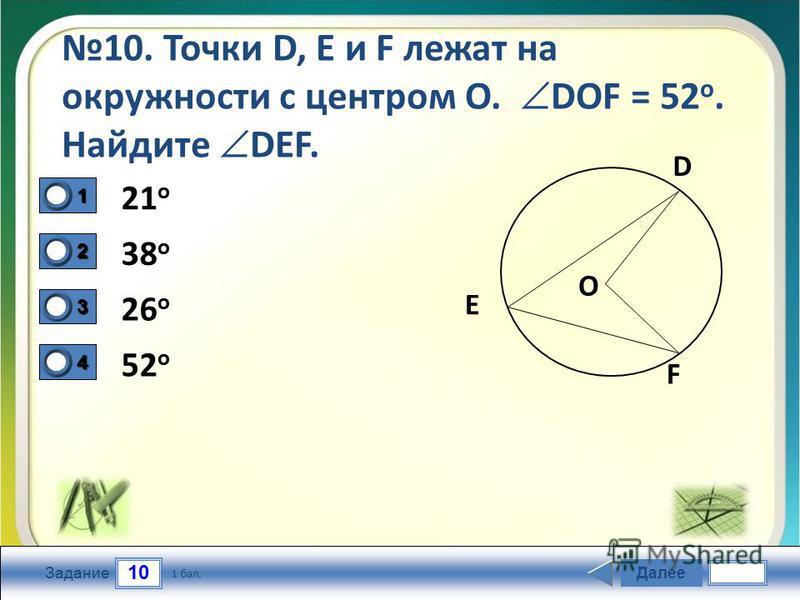 10 Задание 10. Точки D, Е и F лежат на окружности с центром О. DОF = 52 о. Найдите DЕF. 21 o 38 o 26 o 52 o Далее 1 бал. 1111 0 2222 0 3333 0 4444 0 D F E O