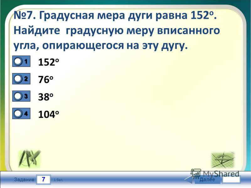 7 Задание 7. Градусная мера дуги равна 152 о. Найдите градусную меру вписанного угла, опирающегося на эту дугу. 152 o 76 o 38 o 104 o Далее 1 бал. 1111 0 2222 0 3333 0 4444 0