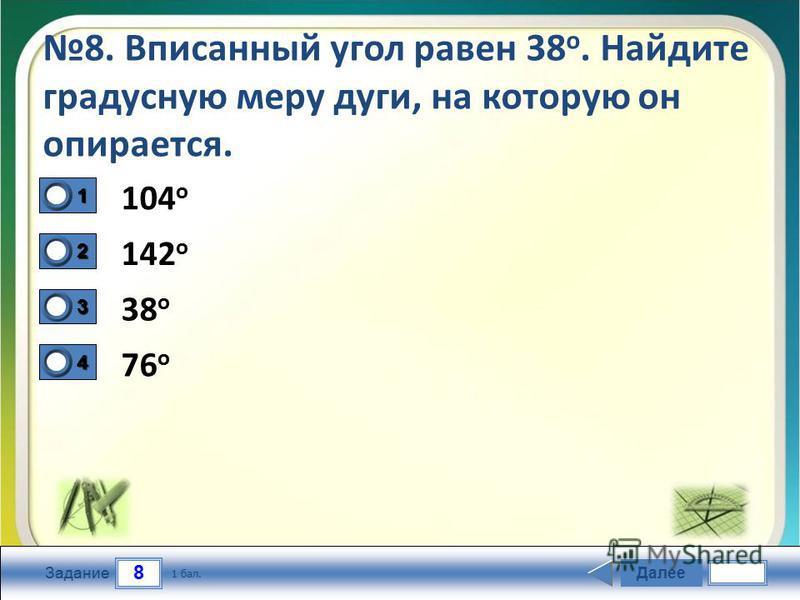 8 Задание 8. Вписанный угол равен 38 о. Найдите градусную меру дуги, на которую он опирается. 104 o 142 o 38 o 76 o Далее 1 бал. 1111 0 2222 0 3333 0 4444 0