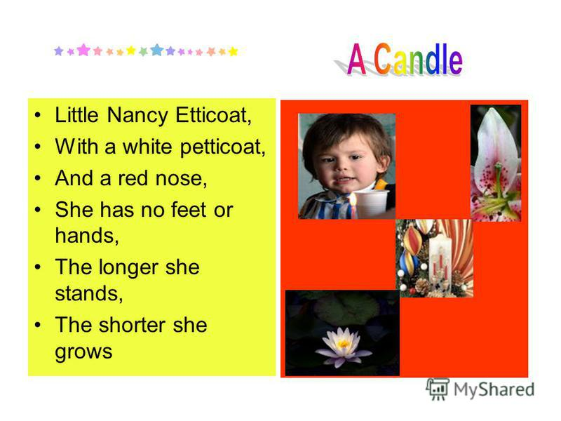 Little Nancy Etticoat, With a white petticoat, And a red nose, She has no feet or hands, The longer she stands, The shorter she grows