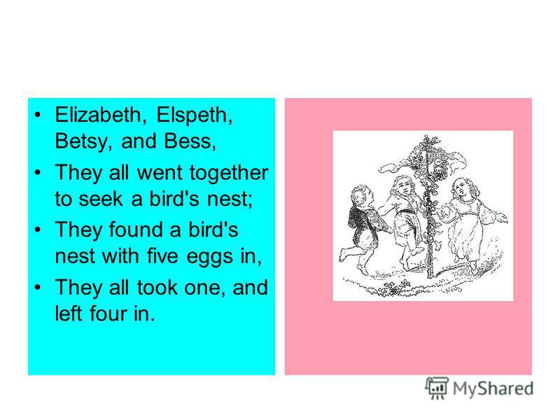 Elizabeth, Elspeth, Betsy, and Bess, They all went together to seek a bird's nest; They found a bird's nest with five eggs in, They all took one, and left four in.