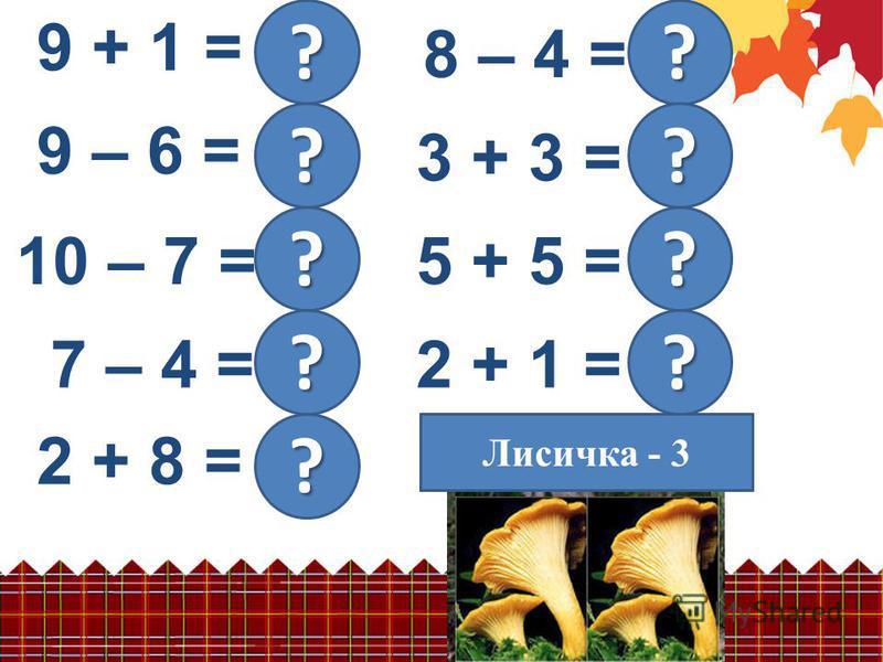 2 + 1 = 3 9 + 1 = 10 ? 9 – 6 = 3 ? 10 – 7 = 3 ? 7 – 4 = 3 ? 8 – 4 = 4 2 + 8 = 10 ? ? 3 + 3 = 6 5 + 5 = 10 ? ? ? Сыроежка - 10 Подосиновик - 6Лисичка - 3