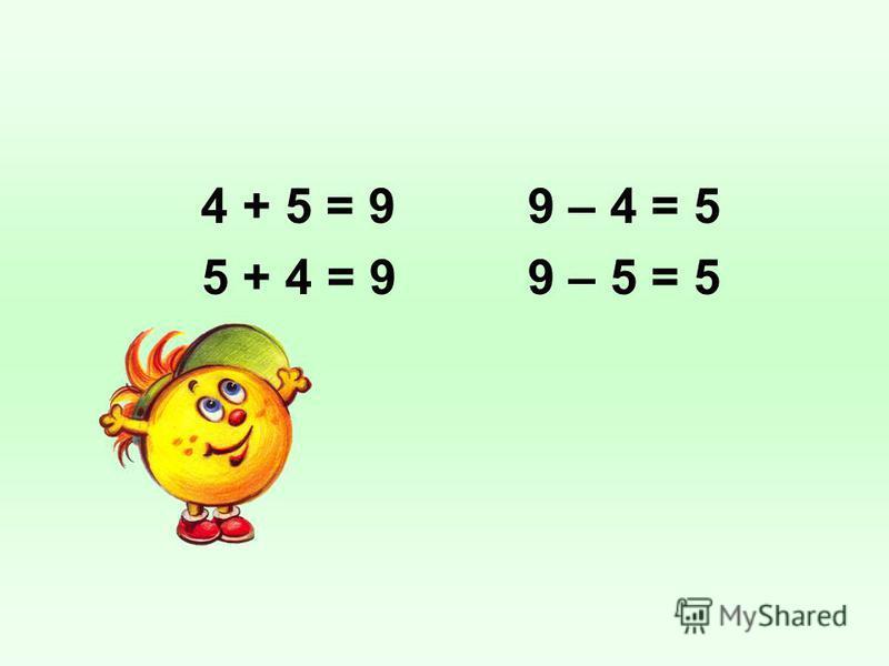 4 + 5 = 9 5 + 4 = 9 9 – 4 = 5 9 – 5 = 5