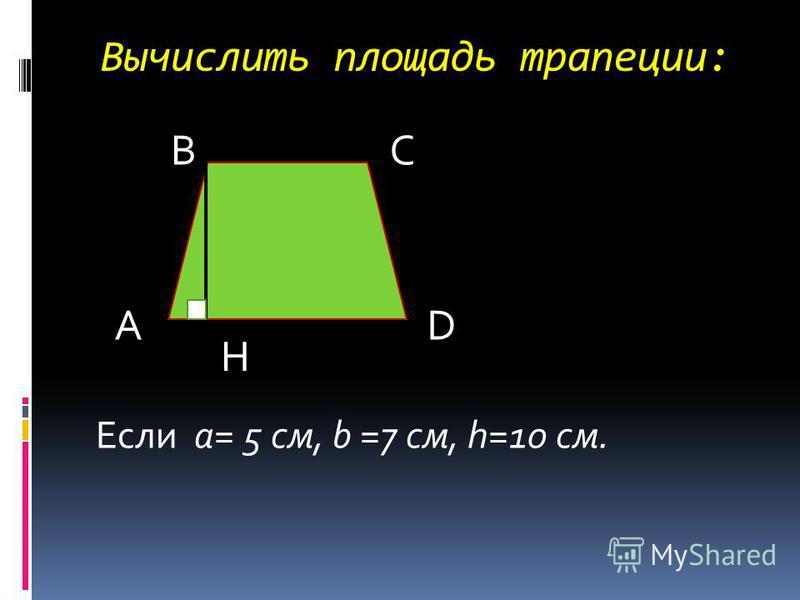 Вычислить площадь трапеции: А ВС D H Если a= 5 см, b =7 см, h=10 см.