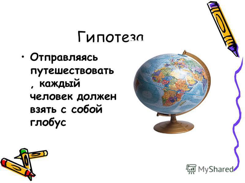 Гипотеза Отправляясь путешествовать, каждый человек должен взять с собой глобус