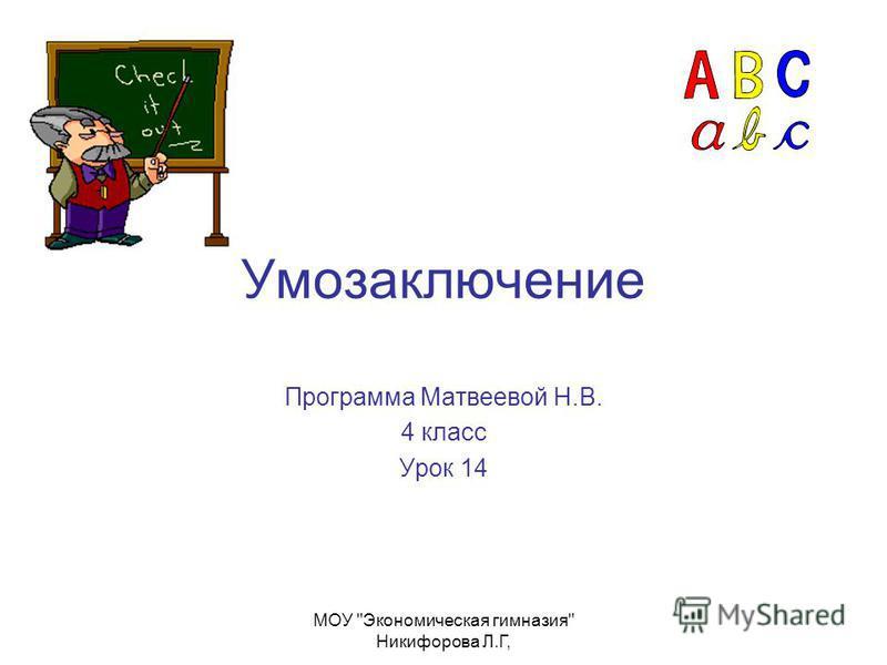 МОУ Экономическая гимназия Никифорова Л.Г, Умозаключение Программа Матвеевой Н.В. 4 класс Урок 14