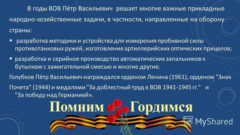 В годы ВОВ Пётр Васильевич решает многие важные прикладные народно-хозяйственные задачи, в частности, направленные на оборону страны: разработка методики и устройства для измерения пробивной силы противотанковых ружей, изготовление артиллерийских опт