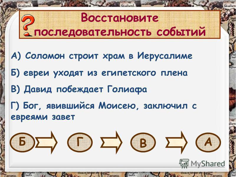 Восстановите последовательность событий А) Соломон строит храм в Иерусалиме Б) евреи уходят из египетского плена В) Давид побеждает Голиафа Г) Бог, явившийся Моисею, заключил с евреями завет Б Г В А