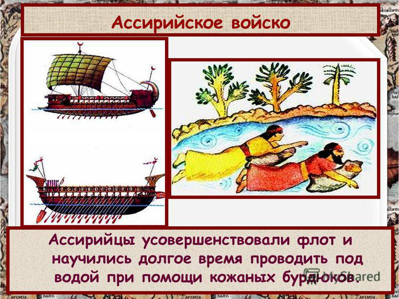 http://aida.ucoz.ru Ассирийцы усовершенствовали флот и научились долгое время проводить под водой при помощи кожаных бурдюков. Ассирийское войско