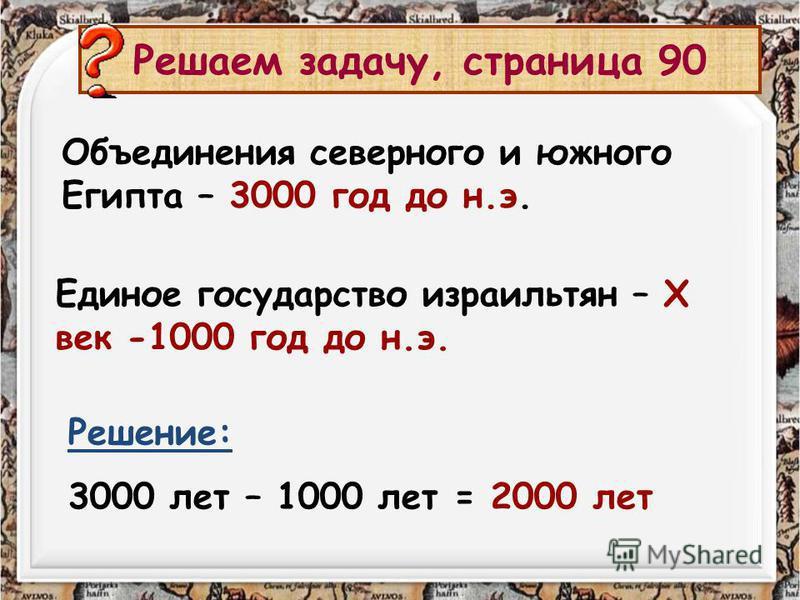Решаем задачу, страница 90 Объединения северного и южного Египта – 3000 год до н.э. Решение: 3000 лет – 1000 лет = 2000 лет Единое государство израильтян – X век -1000 год до н.э.