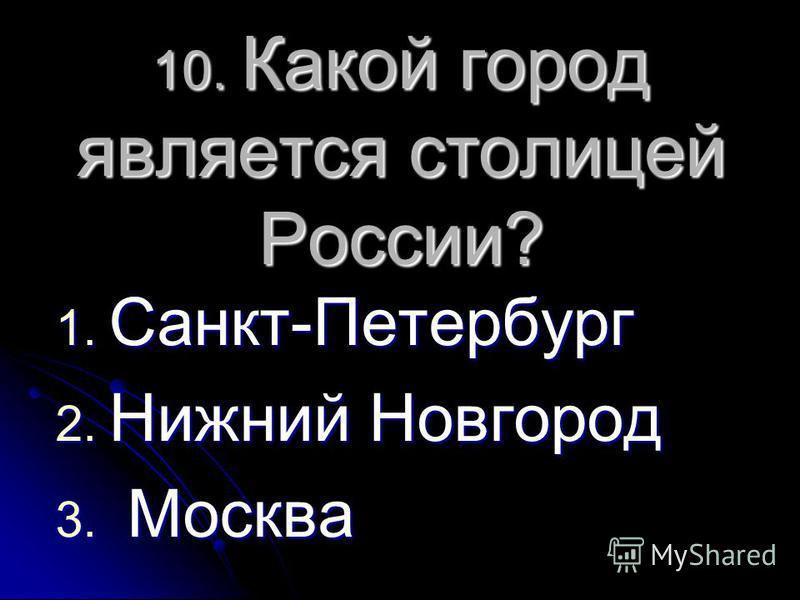 10. Какой город является столицей России? 1. Санкт-Петербург 2. Нижний Новгород 3. Москва