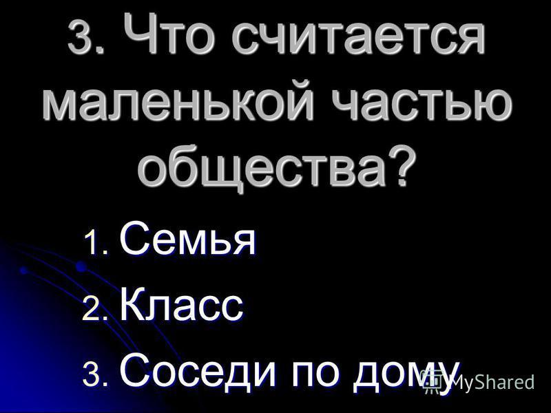 3. Что считается маленькой частью общества? 1. Семья 2. Класс 3. Соседи по дому