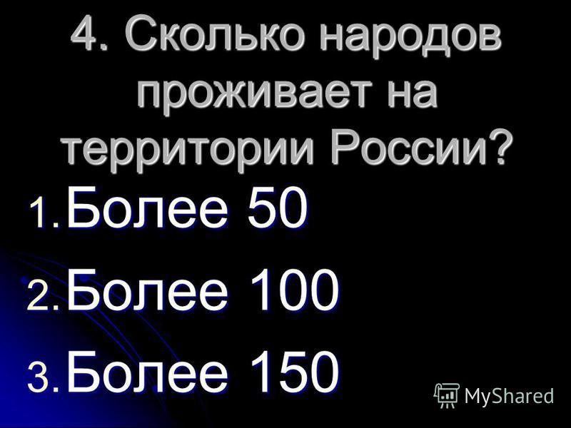 4. Сколько народов проживает на территории России? 1. Более 50 2. Более 100 3. Более 150