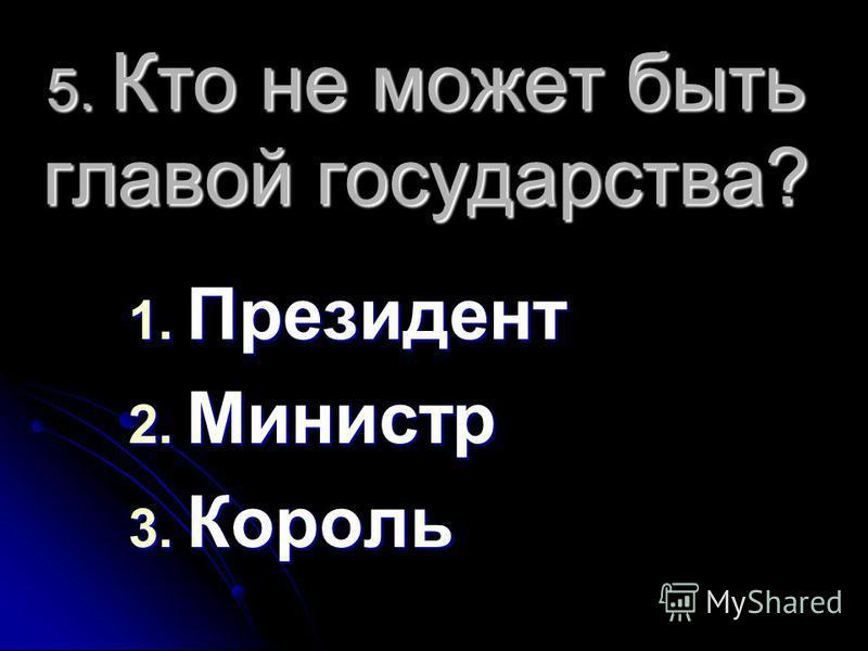 5. Кто не может быть главой государства? 1. Президент 2. Министр 3. Король