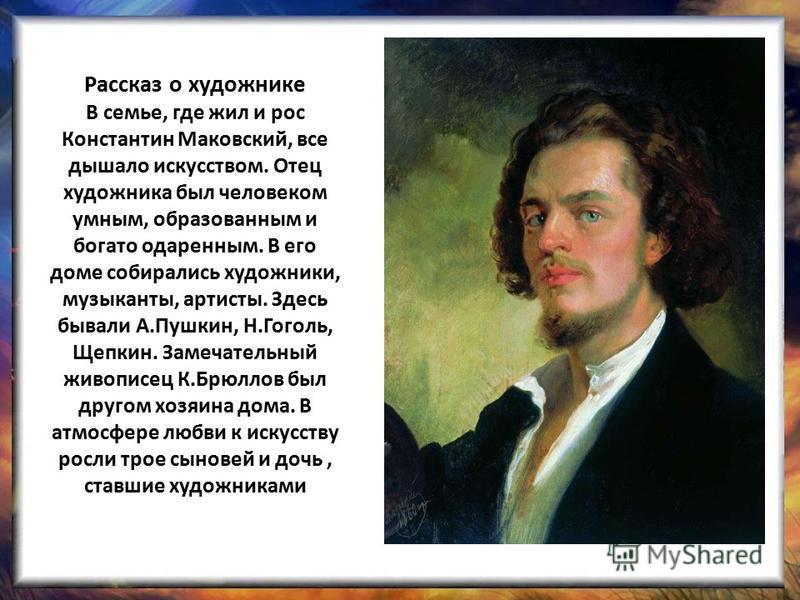 Рассказ о художнике В семье, где жил и рос Константин Маковский, все дышало искусством. Отец художника был человеком умным, образованным и богато одаренным. В его доме собирались художники, музыканты, артисты. Здесь бывали А.Пушкин, Н.Гоголь, Щепкин.