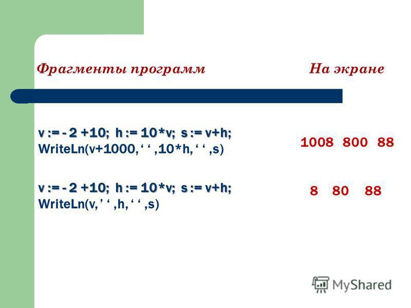 v := - 2 +10; h := 10*v; s := v+h; WriteLn(v+1000,,10*h,,s) 1008 800 88 Фрагменты программ На экране v := - 2 +10; h := 10*v; s := v+h; WriteLn(v,,h,,s) 8 80 88