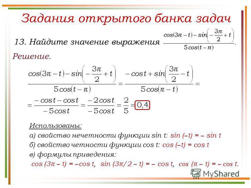 Задания открытого банка задач Решение. 13. Найдите значение выражения Использованы: а) свойство нечетности функции sin t: sin ( t) = sin t б) свойство четности функции cos t: cos ( t) = cos t в) формулы приведения: cos (3π t) = cos t, sin (3π/2 t) =