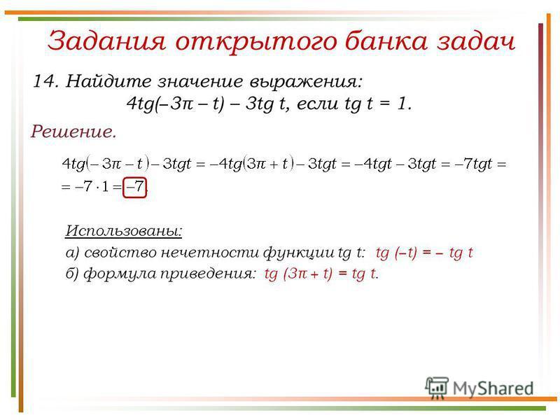 Задания открытого банка задач Решение. 14. Найдите значение выражения: 4tg( 3π – t) – 3tg t, если tg t = 1. Использованы: а) свойство нечетности функции tg t: tg ( t) = tg t б) формула приведения: tg (3π + t) = tg t.