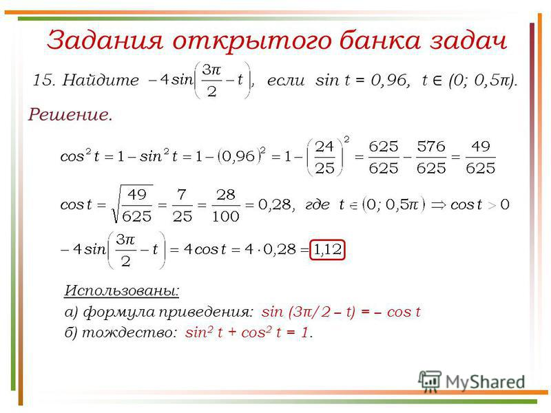 Задания открытого банка задач Решение. 15. Найдите если sin t = 0,96, t (0; 0,5π). Использованы: а) формула приведения: sin (3π/2 t) = cos t б) тождество: sin 2 t + cos 2 t = 1.
