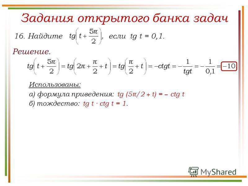 Задания открытого банка задач Решение. 16. Найдите если tg t = 0,1. Использованы: а) формула приведения: tg (5π/2 + t) = ctg t б) тождество: tg t · ctg t = 1.