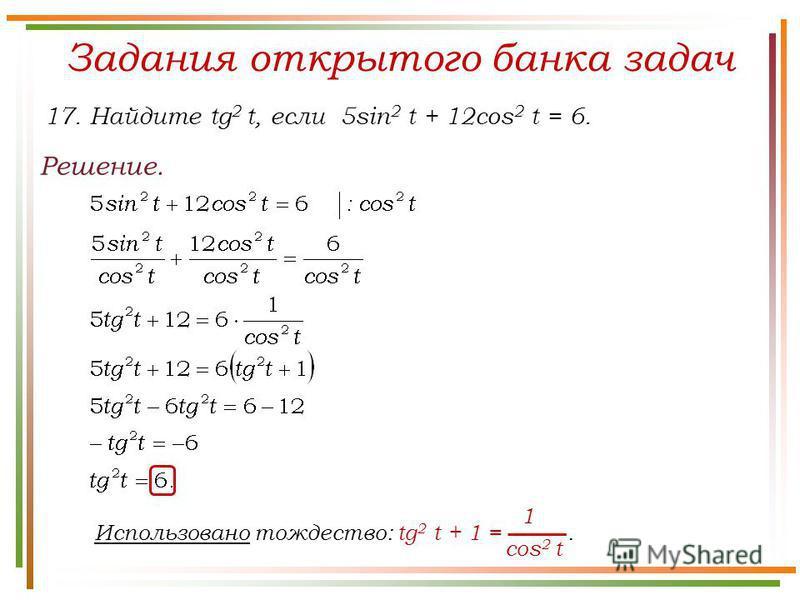 Задания открытого банка задач Решение. 17. Найдите tg 2 t, если 5sin 2 t + 12cos 2 t = 6. Использовано тождество: tg 2 t + 1 =. cos 2 t 1