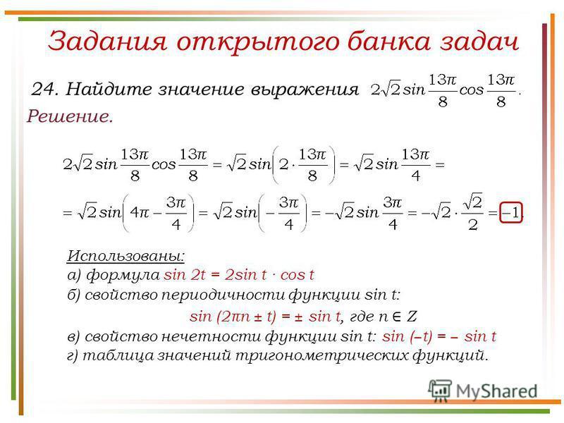 Задания открытого банка задач Решение. 24. Найдите значение выражения Использованы: а) формула sin 2t = 2sin t · cos t б) свойство периодичности функции sin t: sin (2πn ± t) = ± sin t, где n Z в) свойство нечетности функции sin t: sin ( t) = sin t г)
