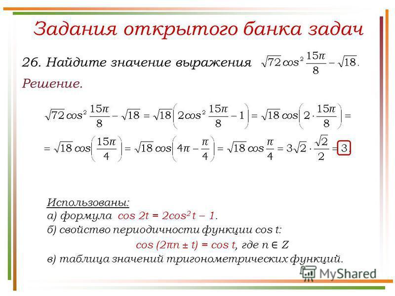 Задания открытого банка задач Решение. 26. Найдите значение выражения Использованы: а) формула cos 2t = 2cos 2 t – 1. б) свойство периодичности функции cos t: cos (2πn ± t) = cos t, где n Z в) таблица значений тригонометрических функций.