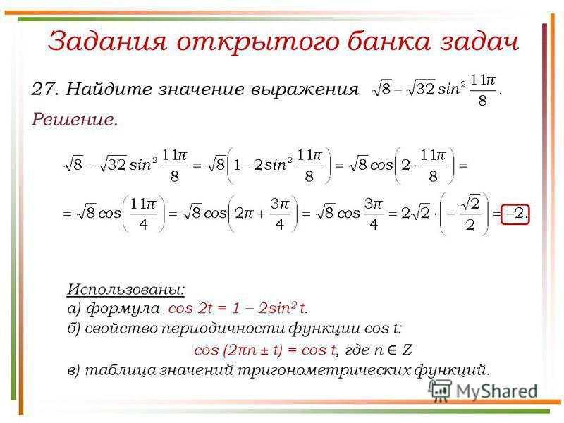 Задания открытого банка задач Решение. 27. Найдите значение выражения Использованы: а) формула cos 2t = 1 – 2sin 2 t. б) свойство периодичности функции cos t: cos (2πn ± t) = cos t, где n Z в) таблица значений тригонометрических функций.