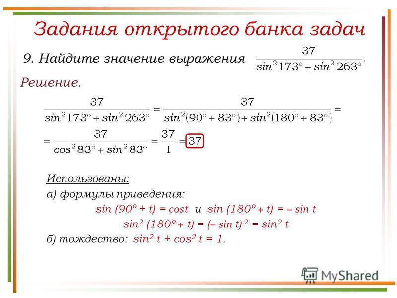 Задания открытого банка задач Решение. 9. Найдите значение выражения Использованы: а) формулы приведения: sin (90º + t) = cos t и sin (180º + t) = sin t sin 2 (180º + t) = ( sin t) 2 = sin 2 t б) тождество: sin 2 t + cos 2 t = 1.