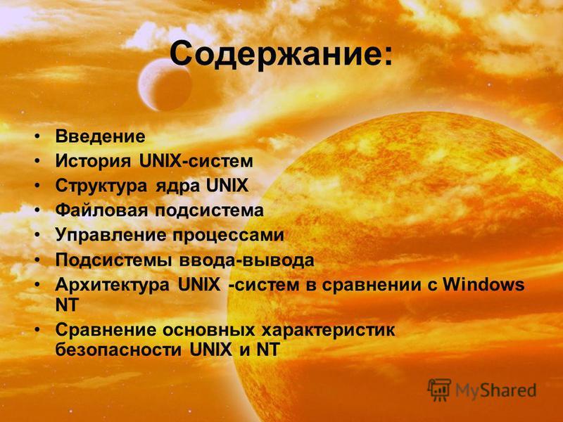 Содержание: Введение История UNIX-систем Структура ядра UNIX Файловая подсистема Управление процессами Подсистемы ввода-вывода Архитектура UNIX -систем в сравнении с Windows NT Сравнение основных характеристик безопасности UNIX и NT