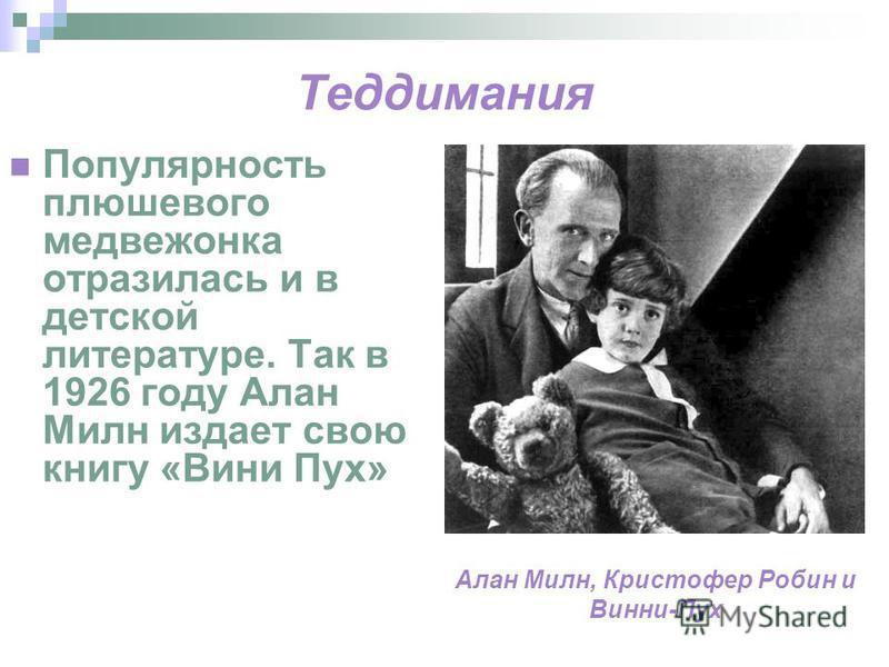Теддимания Популярность плюшевого медвежонка отразилась и в детской литературе. Так в 1926 году Алан Милн издает свою книгу «Вини Пух» Алан Милн, Кристофер Робин и Винни-Пух
