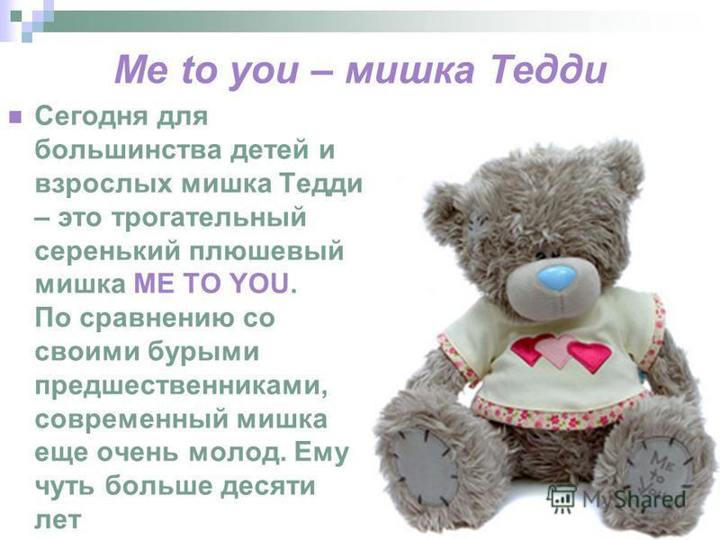 Me to you – мишка Тедди Сегодня для большинства детей и взрослых мишка Тедди – это трогательный серенький плюшевый мишка ME TO YOU. По сравнению со своими бурыми предшественниками, современный мишка еще очень молод. Ему чуть больше десяти лет