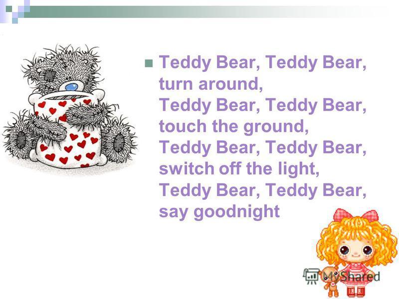 Teddy Bear, Teddy Bear, turn around, Teddy Bear, Teddy Bear, touch the ground, Teddy Bear, Teddy Bear, switch off the light, Teddy Bear, Teddy Bear, say goodnight