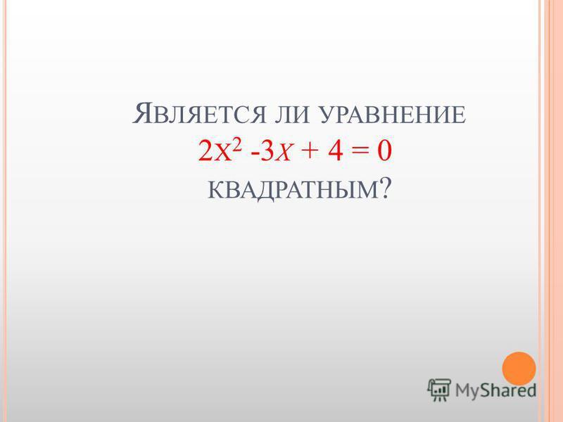 Я ВЛЯЕТСЯ ЛИ УРАВНЕНИЕ 2 Х 2 -3 Х + 4 = 0 КВАДРАТНЫМ ?