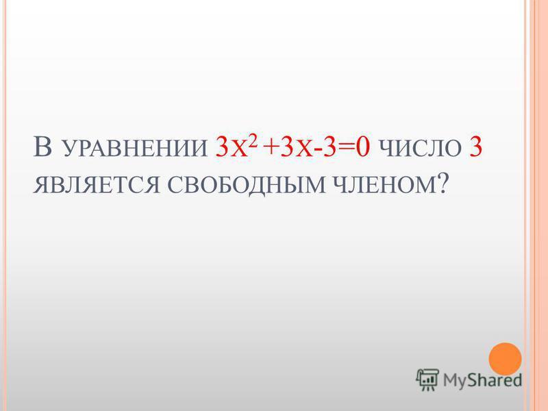 В УРАВНЕНИИ 3 Х 2 +3 Х -3=0 ЧИСЛО 3 ЯВЛЯЕТСЯ СВОБОДНЫМ ЧЛЕНОМ ?