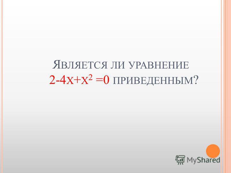 Я ВЛЯЕТСЯ ЛИ УРАВНЕНИЕ 2-4 Х + Х 2 =0 ПРИВЕДЕННЫМ ?
