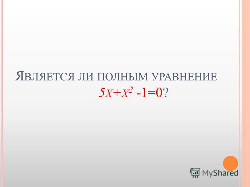 Я ВЛЯЕТСЯ ЛИ ПОЛНЫМ УРАВНЕНИЕ 5 Х + Х 2 -1=0?