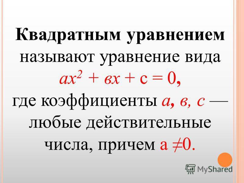 Квадратным уравнением называют уравнение вида ах 2 + вх + с = 0, где коэффициенты а, в, с любые действительные числа, причем а 0.