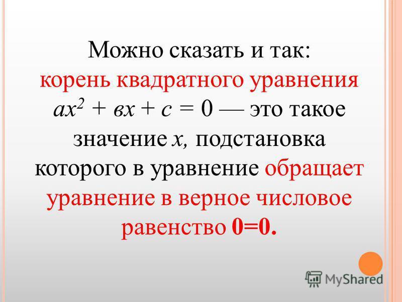 Можно сказать и так: корень квадратного уравнения ах 2 + вх + с = 0 это такое значение х, подстановка которого в уравнение обращает уравнение в верное числовое равенство 0=0.